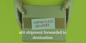 arti shipment forwarded to destination